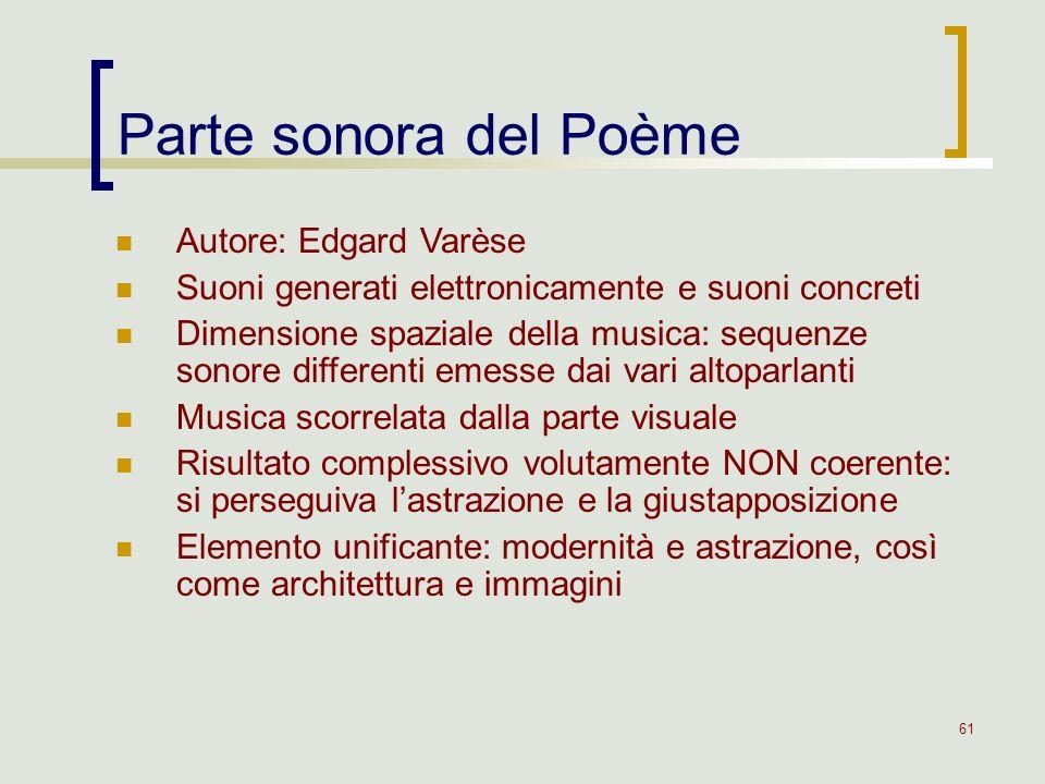61 Parte sonora del Poème Autore: Edgard Varèse Suoni generati elettronicamente e suoni concreti Dimensione spaziale della musica: sequenze sonore dif