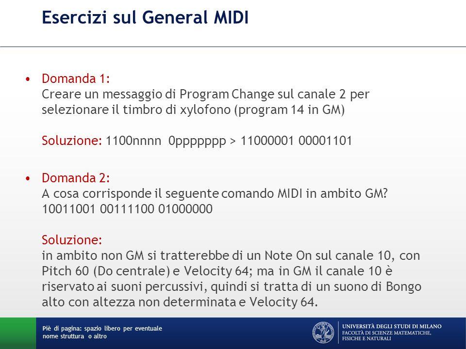 Esercizi sul General MIDI Domanda 1: Creare un messaggio di Program Change sul canale 2 per selezionare il timbro di xylofono (program 14 in GM) Soluzione: 1100nnnn 0ppppppp > 11000001 00001101 Domanda 2: A cosa corrisponde il seguente comando MIDI in ambito GM.