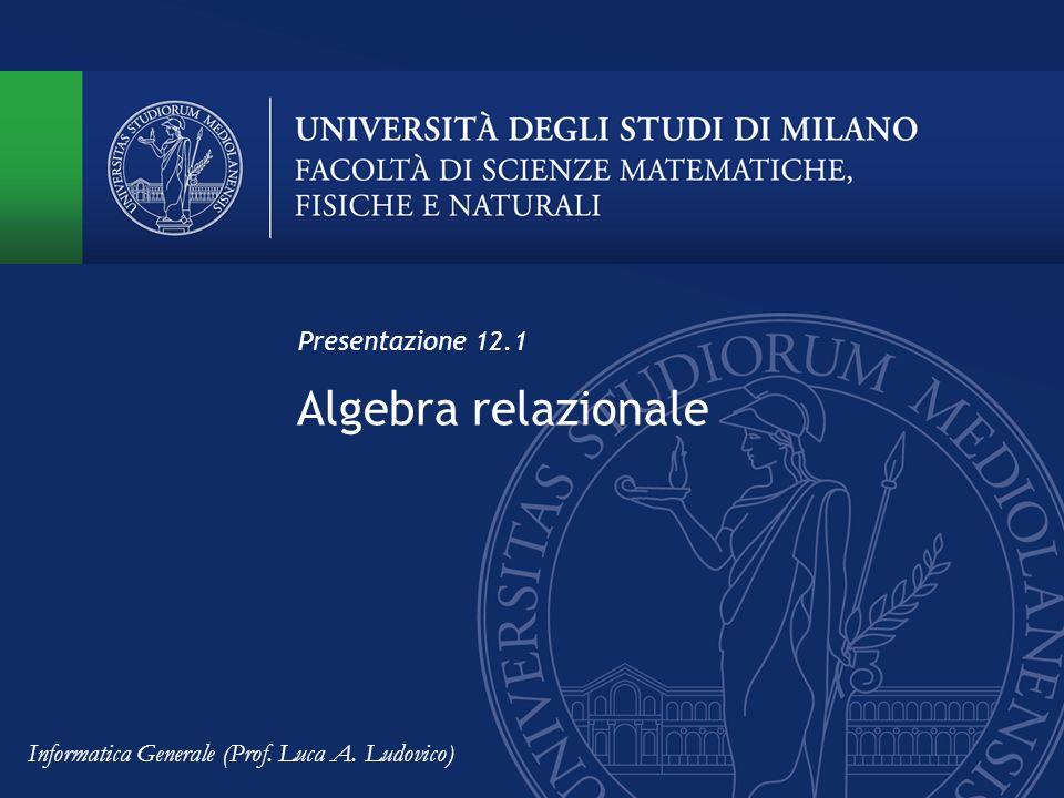 Algebra relazionale Presentazione 12.1 Informatica Generale (Prof. Luca A. Ludovico)