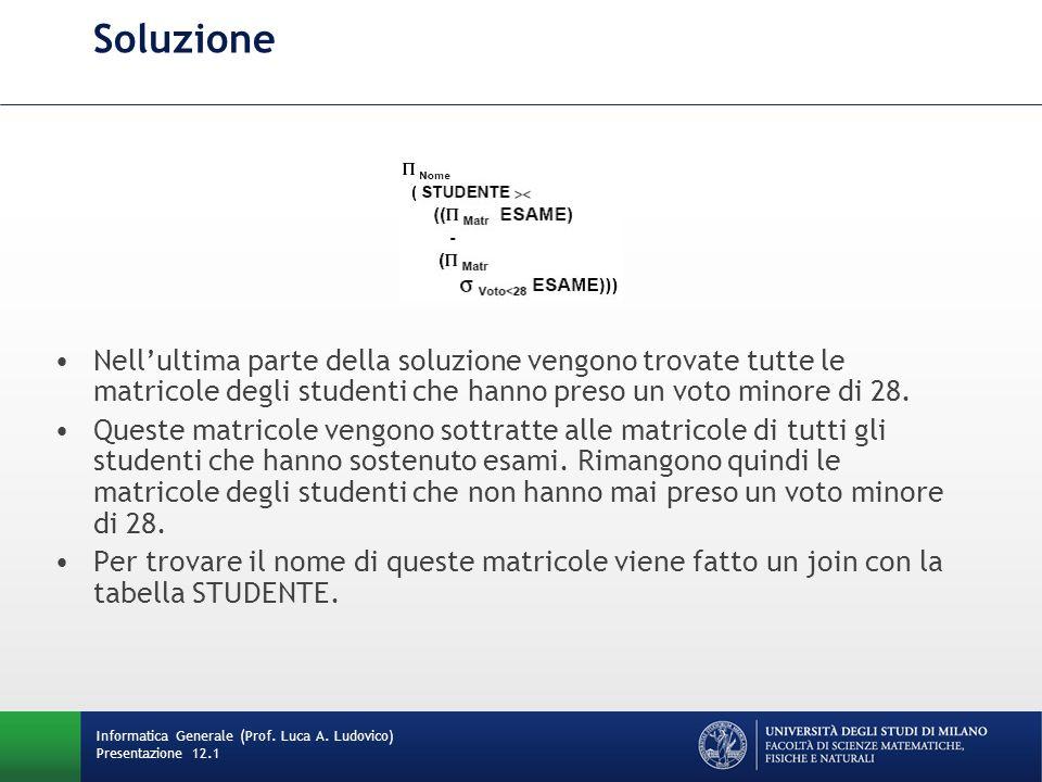 Soluzione Nellultima parte della soluzione vengono trovate tutte le matricole degli studenti che hanno preso un voto minore di 28.