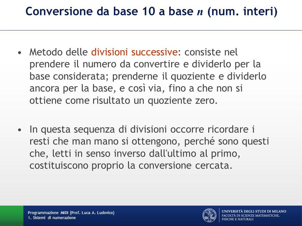 Conversione da base 10 a base n (num. interi) Metodo delle divisioni successive: consiste nel prendere il numero da convertire e dividerlo per la base
