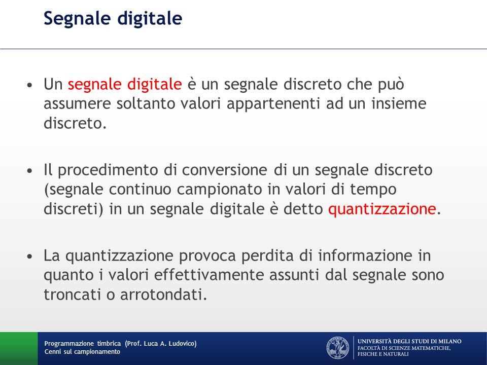 Programmazione timbrica (Prof. Luca A. Ludovico) Cenni sul campionamento Segnale digitale Un segnale digitale è un segnale discreto che può assumere s