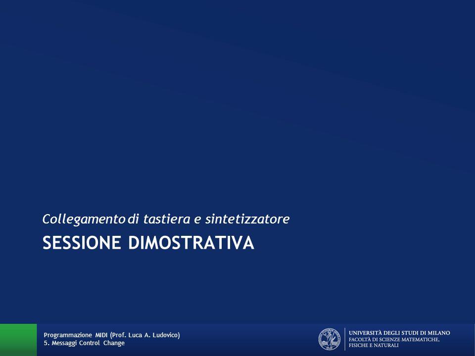 SESSIONE DIMOSTRATIVA Collegamento di tastiera e sintetizzatore Programmazione MIDI (Prof. Luca A. Ludovico) 5. Messaggi Control Change