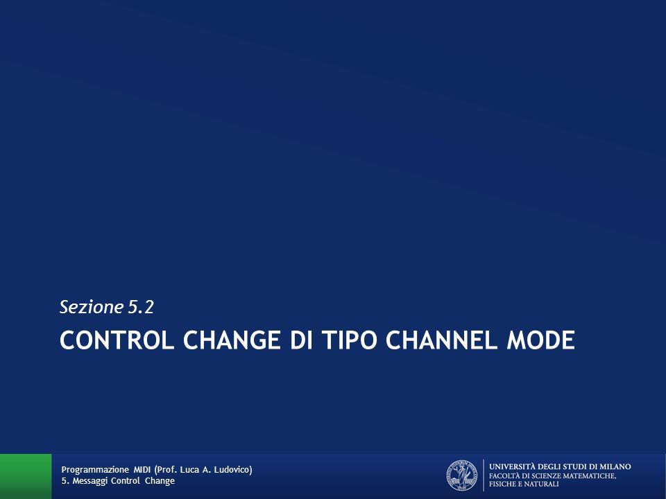 CONTROL CHANGE DI TIPO CHANNEL MODE Sezione 5.2 Programmazione MIDI (Prof. Luca A. Ludovico) 5. Messaggi Control Change