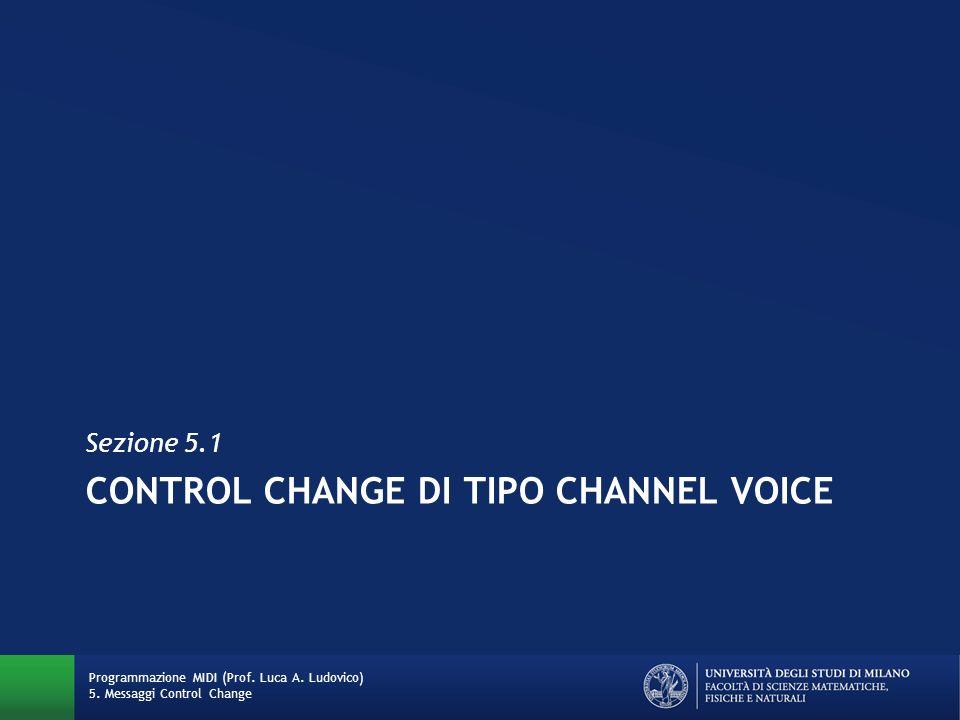 CONTROL CHANGE DI TIPO CHANNEL VOICE Sezione 5.1 Programmazione MIDI (Prof. Luca A. Ludovico) 5. Messaggi Control Change