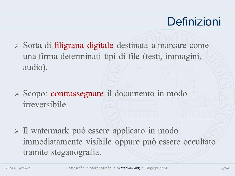 Definizioni Luca A. Ludovico Crittografia Steganografia Watermarking Fingerprinting37/54 Sorta di filigrana digitale destinata a marcare come una firm