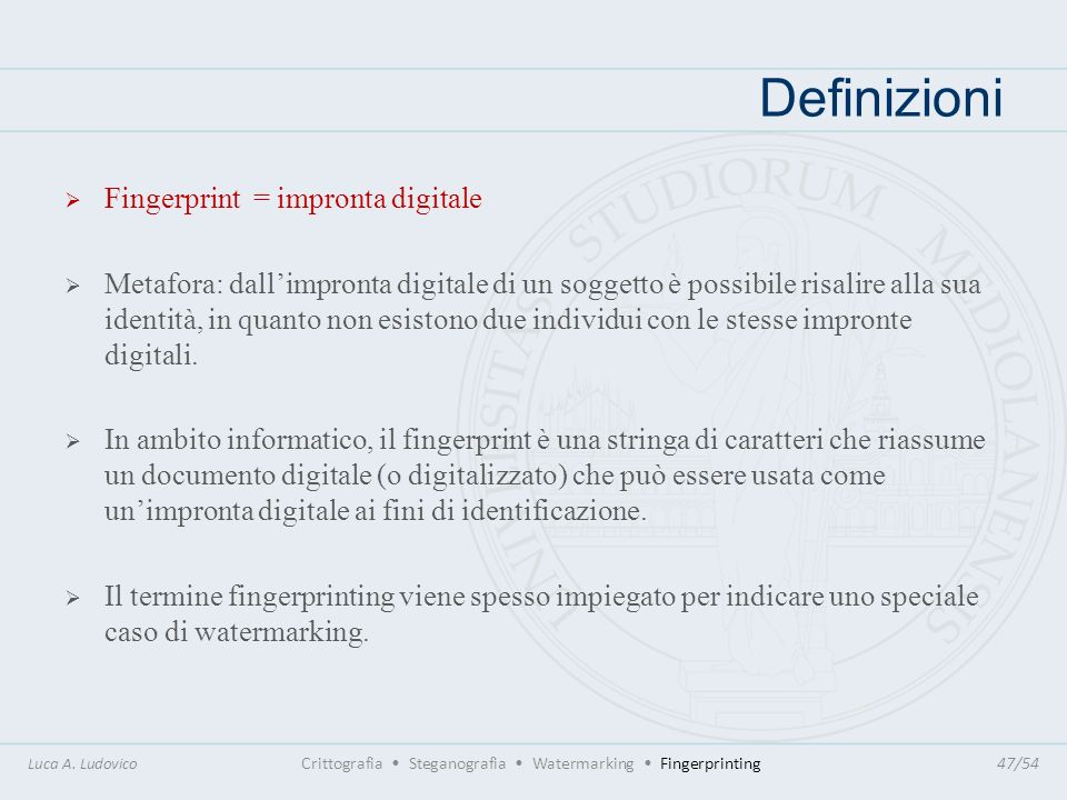 Definizioni Luca A. Ludovico Crittografia Steganografia Watermarking Fingerprinting47/54 Fingerprint = impronta digitale Metafora: dallimpronta digita