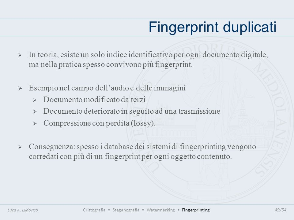 Fingerprint duplicati Luca A. Ludovico Crittografia Steganografia Watermarking Fingerprinting49/54 In teoria, esiste un solo indice identificativo per