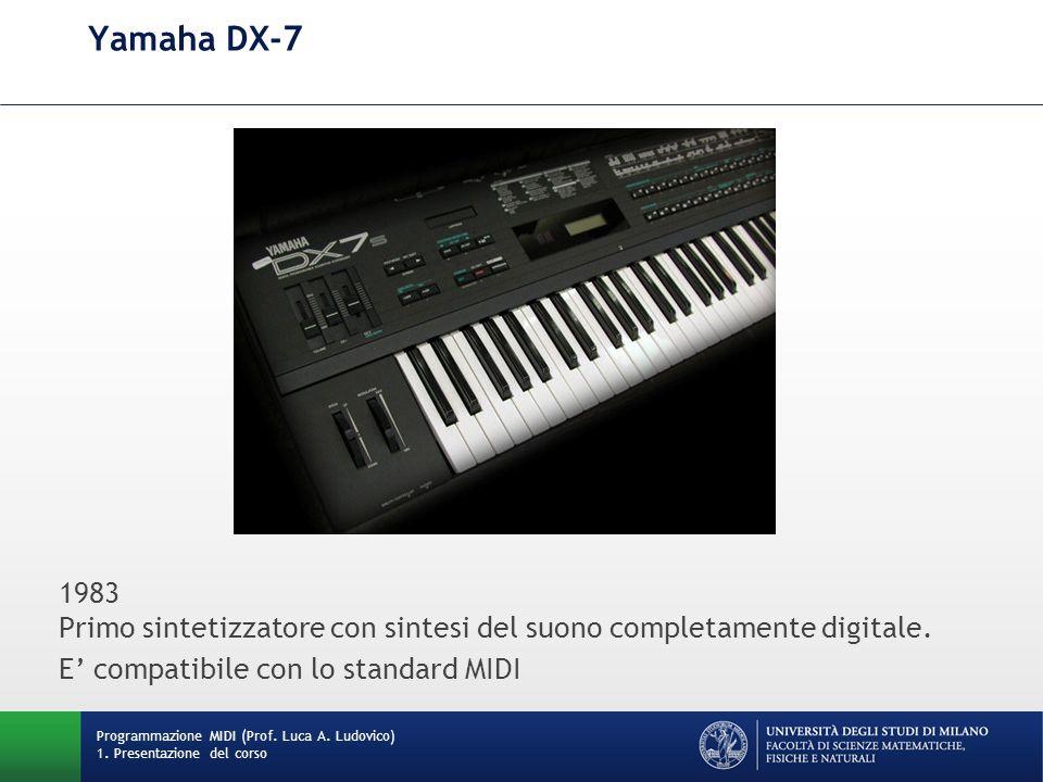 Yamaha DX-7 Programmazione MIDI (Prof. Luca A. Ludovico) 1. Presentazione del corso 1983 Primo sintetizzatore con sintesi del suono completamente digi