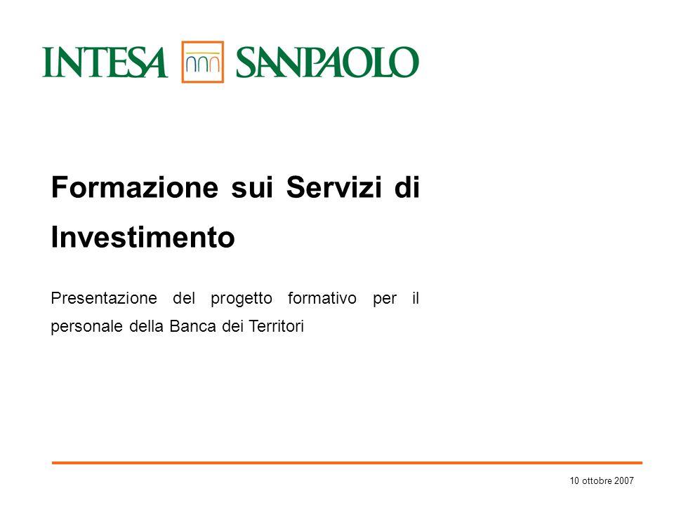 10 ottobre 2007 Formazione sui Servizi di Investimento Presentazione del progetto formativo per il personale della Banca dei Territori