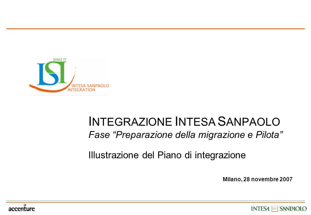 I NTEGRAZIONE I NTESA S ANPAOLO Fase Preparazione della migrazione e Pilota Illustrazione del Piano di integrazione Milano, 28 novembre 2007