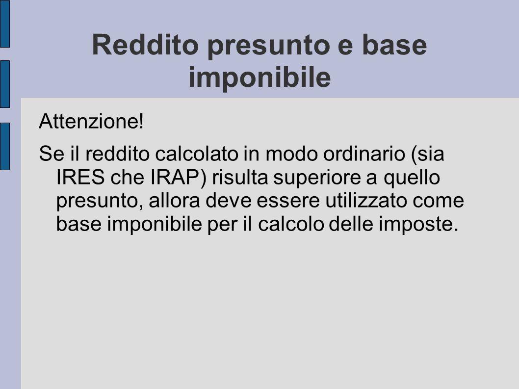 Reddito presunto e base imponibile Attenzione! Se il reddito calcolato in modo ordinario (sia IRES che IRAP) risulta superiore a quello presunto, allo