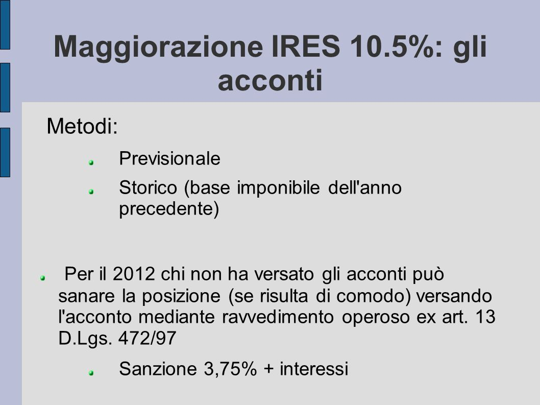 Maggiorazione IRES 10.5%: gli acconti Metodi: Previsionale Storico (base imponibile dell'anno precedente) Per il 2012 chi non ha versato gli acconti p
