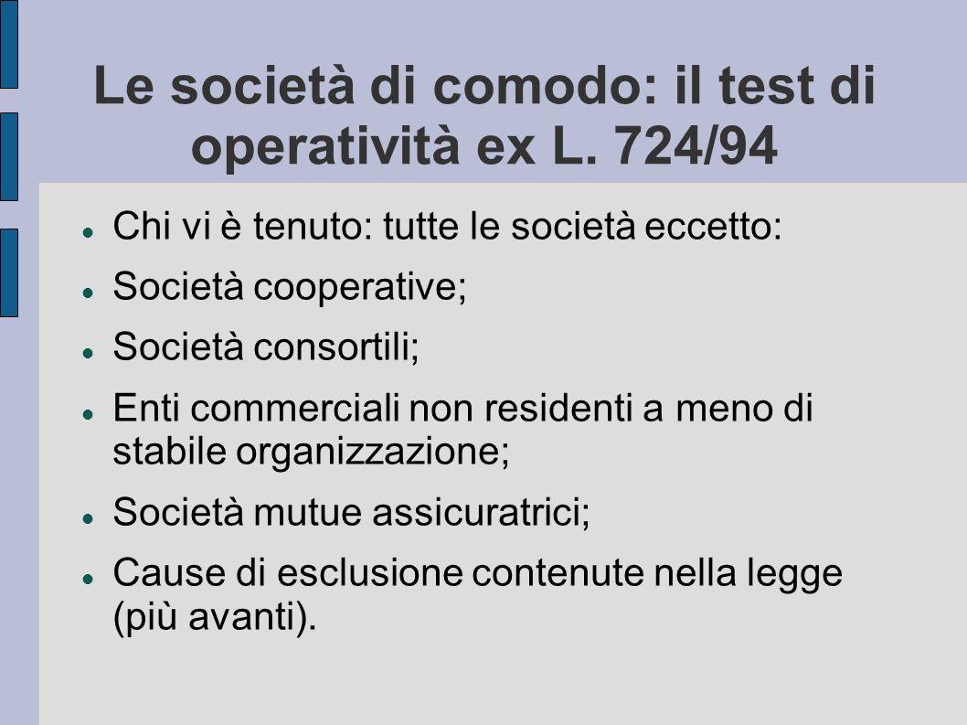 Le società di comodo: il test di operatività ex L. 724/94 Chi vi è tenuto: tutte le società eccetto: Società cooperative; Società consortili; Enti com