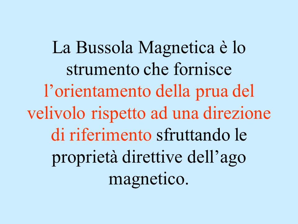 La Bussola Magnetica è lo strumento che fornisce lorientamento della prua del velivolo rispetto ad una direzione di riferimento sfruttando le propriet