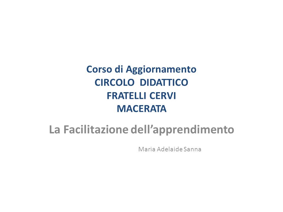 Corso di Aggiornamento CIRCOLO DIDATTICO FRATELLI CERVI MACERATA La Facilitazione dellapprendimento Maria Adelaide Sanna