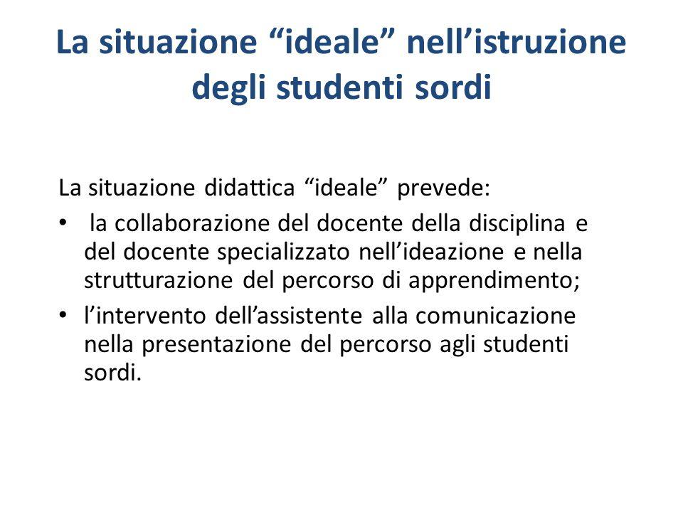 La situazione ideale nellistruzione degli studenti sordi La situazione didattica ideale prevede: la collaborazione del docente della disciplina e del