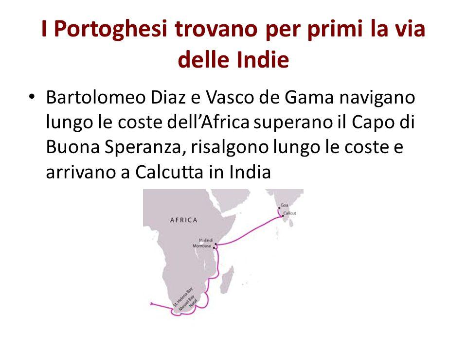 I Portoghesi trovano per primi la via delle Indie Bartolomeo Diaz e Vasco de Gama navigano lungo le coste dellAfrica superano il Capo di Buona Speranz