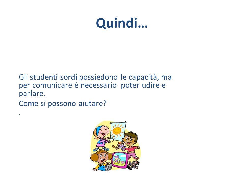 Quindi… Gli studenti sordi possiedono le capacità, ma per comunicare è necessario poter udire e parlare. Come si possono aiutare?.