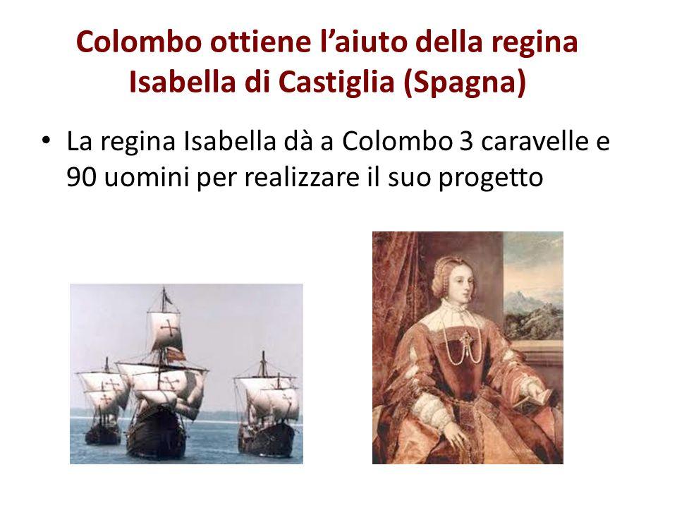 Colombo ottiene laiuto della regina Isabella di Castiglia (Spagna) La regina Isabella dà a Colombo 3 caravelle e 90 uomini per realizzare il suo proge