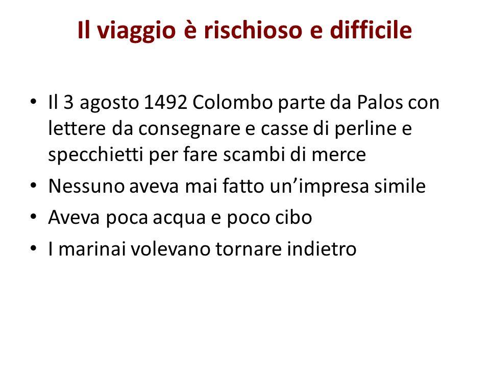 Il viaggio è rischioso e difficile Il 3 agosto 1492 Colombo parte da Palos con lettere da consegnare e casse di perline e specchietti per fare scambi