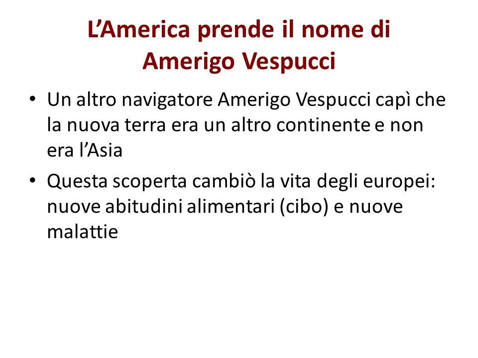 LAmerica prende il nome di Amerigo Vespucci Un altro navigatore Amerigo Vespucci capì che la nuova terra era un altro continente e non era lAsia Quest