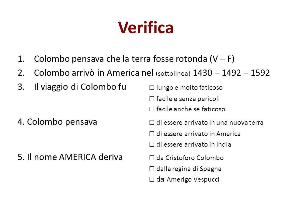 Verifica 1.Colombo pensava che la terra fosse rotonda (V – F) 2.Colombo arrivò in America nel (sottolinea) 1430 – 1492 – 1592 3.Il viaggio di Colombo