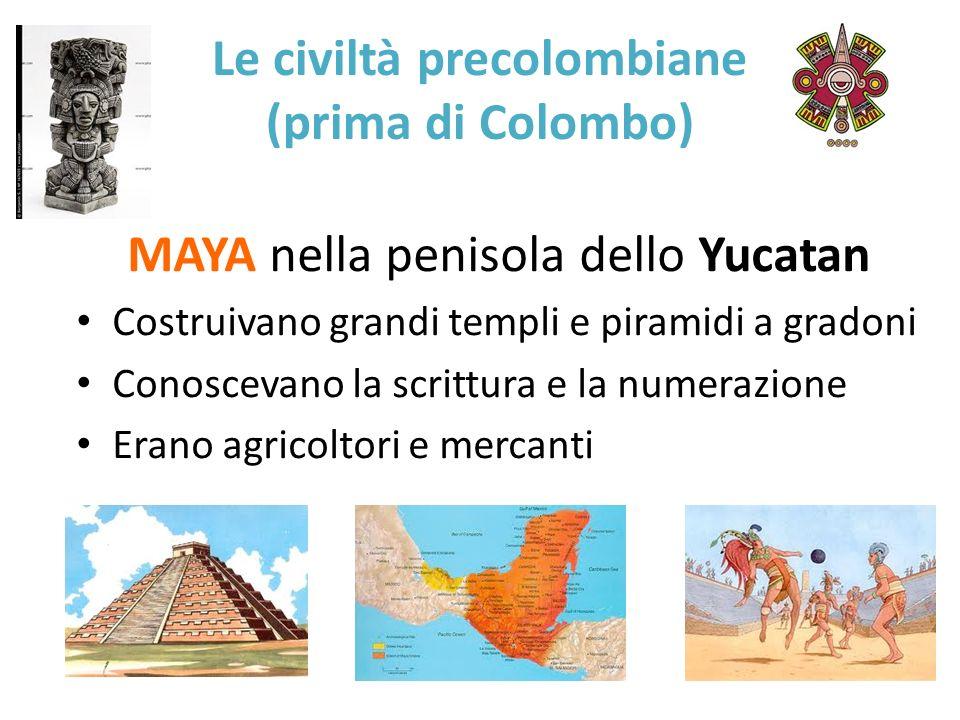 Le civiltà precolombiane (prima di Colombo) MAYA nella penisola dello Yucatan Costruivano grandi templi e piramidi a gradoni Conoscevano la scrittura