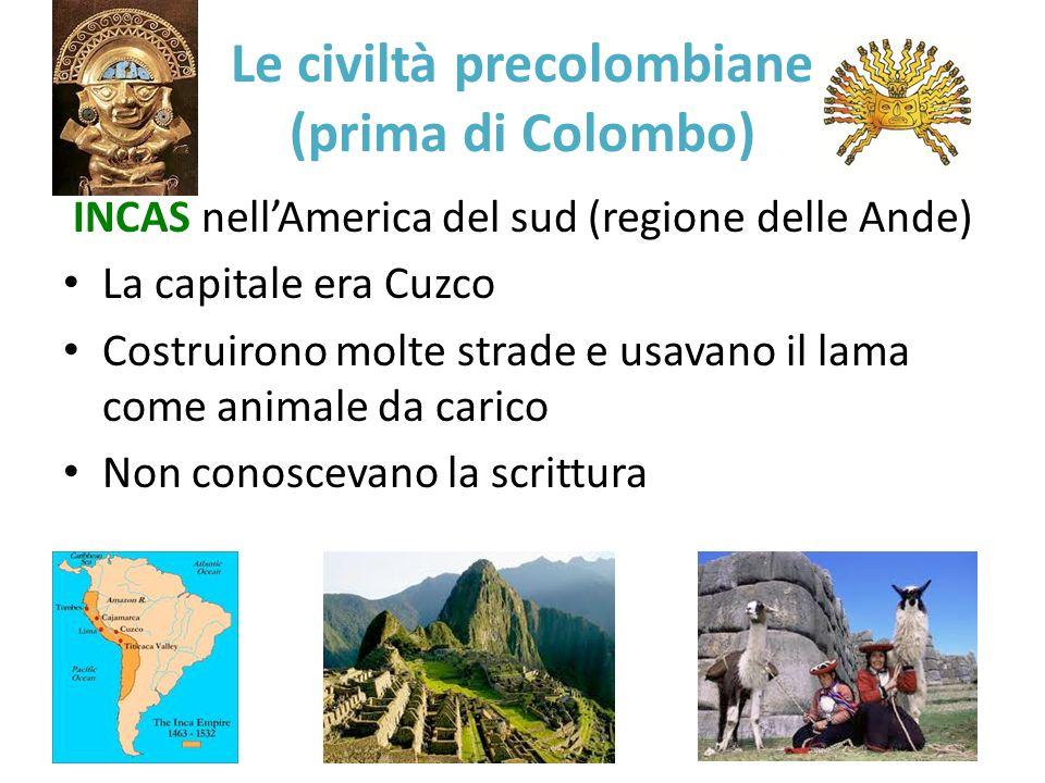 Le civiltà precolombiane (prima di Colombo) INCAS nellAmerica del sud (regione delle Ande) La capitale era Cuzco Costruirono molte strade e usavano il
