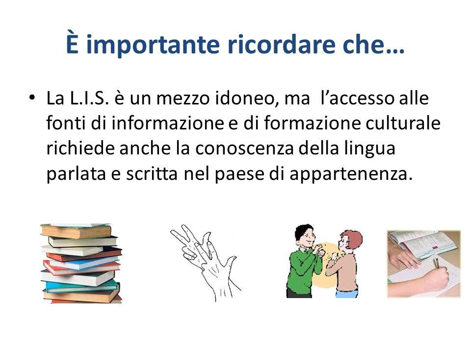 È importante ricordare che… La L.I.S. è un mezzo idoneo, ma laccesso alle fonti di informazione e di formazione culturale richiede anche la conoscenza