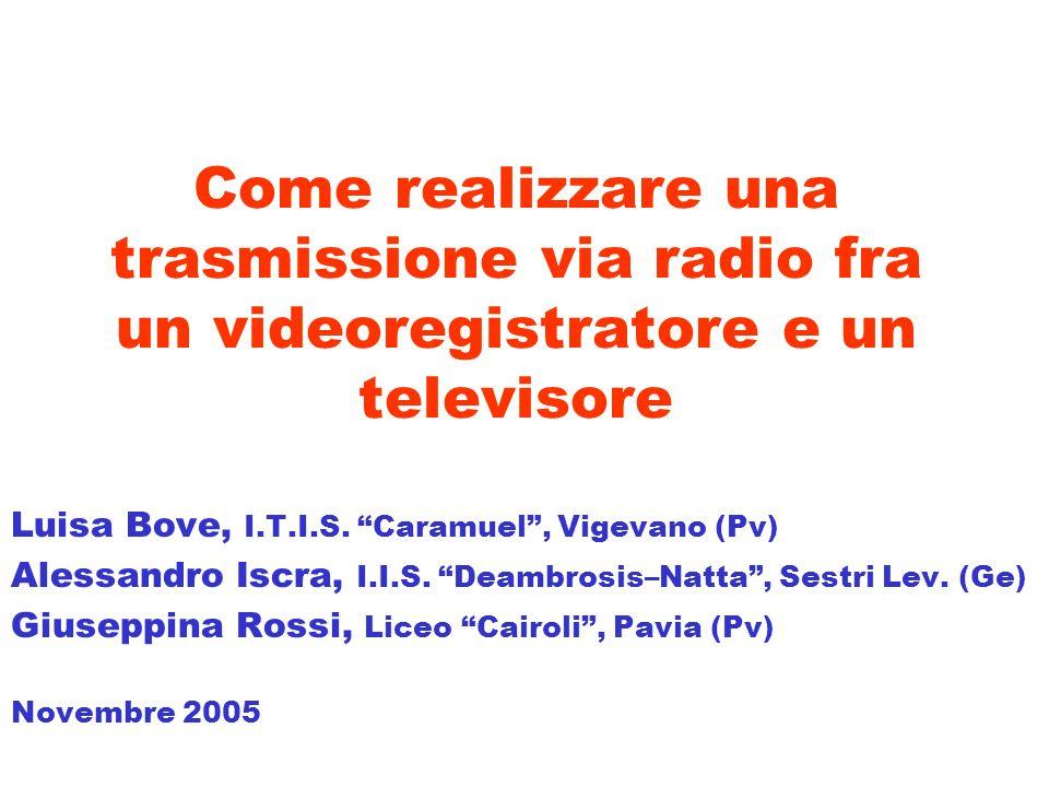 Come realizzare una trasmissione via radio fra un videoregistratore e un televisore Luisa Bove, I.T.I.S. Caramuel, Vigevano (Pv) Alessandro Iscra, I.I