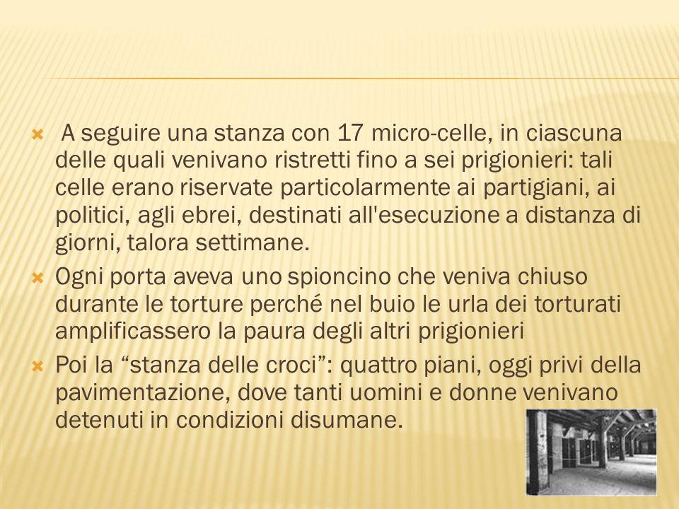 A seguire una stanza con 17 micro-celle, in ciascuna delle quali venivano ristretti fino a sei prigionieri: tali celle erano riservate particolarmente