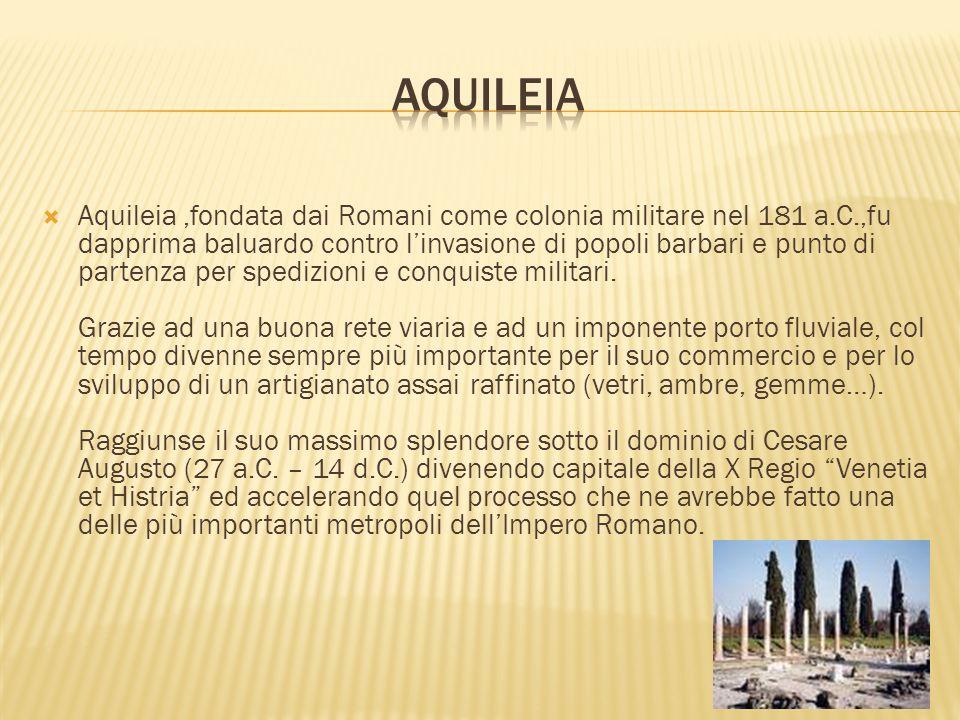 Aquileia,fondata dai Romani come colonia militare nel 181 a.C.,fu dapprima baluardo contro linvasione di popoli barbari e punto di partenza per spediz
