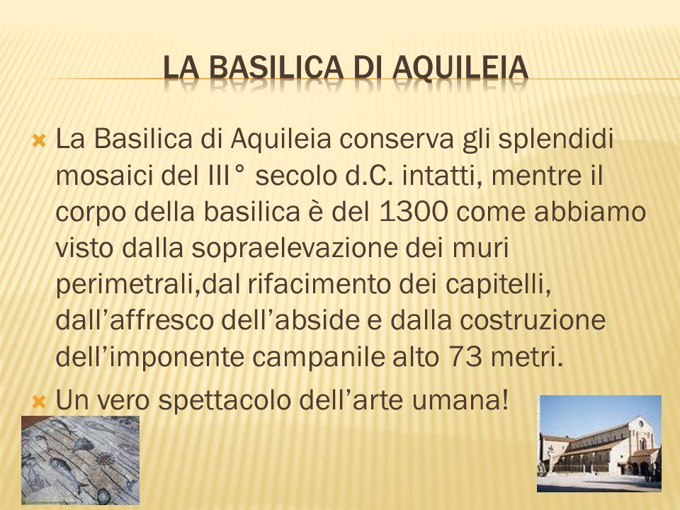 La Basilica di Aquileia conserva gli splendidi mosaici del III° secolo d.C. intatti, mentre il corpo della basilica è del 1300 come abbiamo visto dall