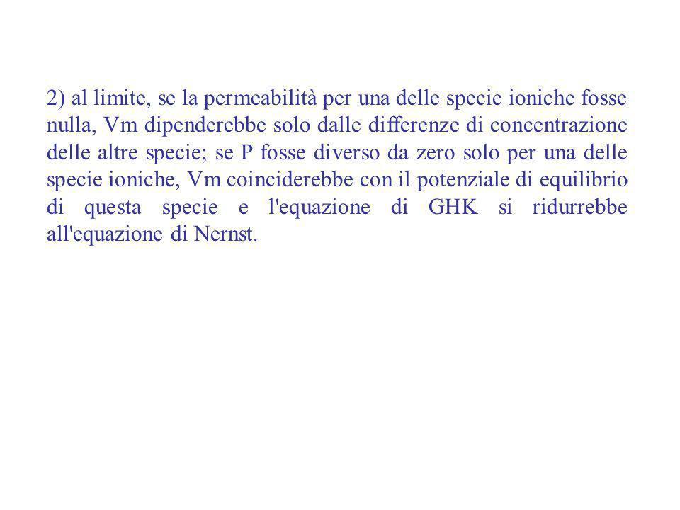 2) al limite, se la permeabilità per una delle specie ioniche fosse nulla, Vm dipenderebbe solo dalle differenze di concentrazione delle altre specie;