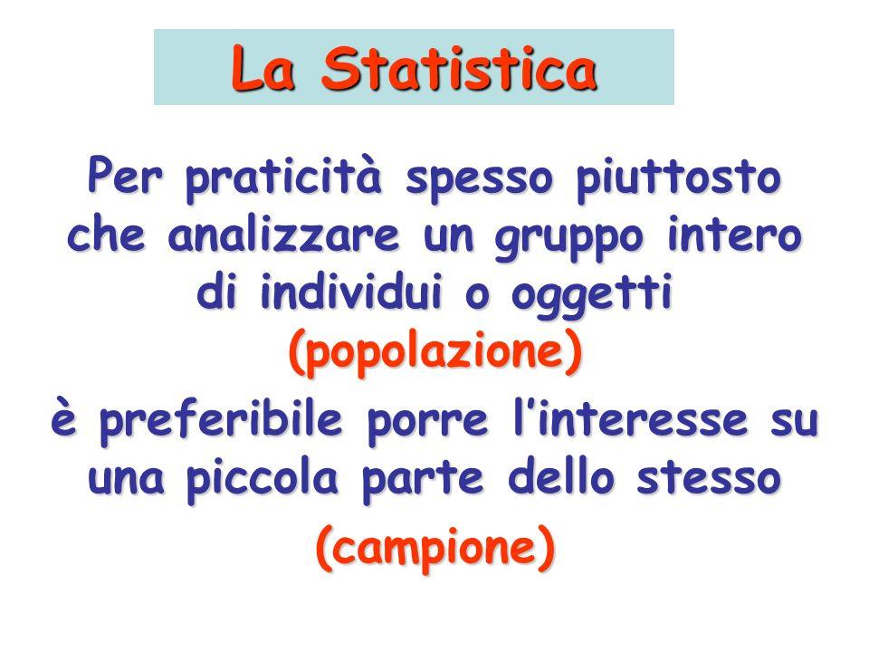 La Statistica Per praticità spesso piuttosto che analizzare un gruppo intero di individui o oggetti (popolazione) è preferibile porre linteresse su un