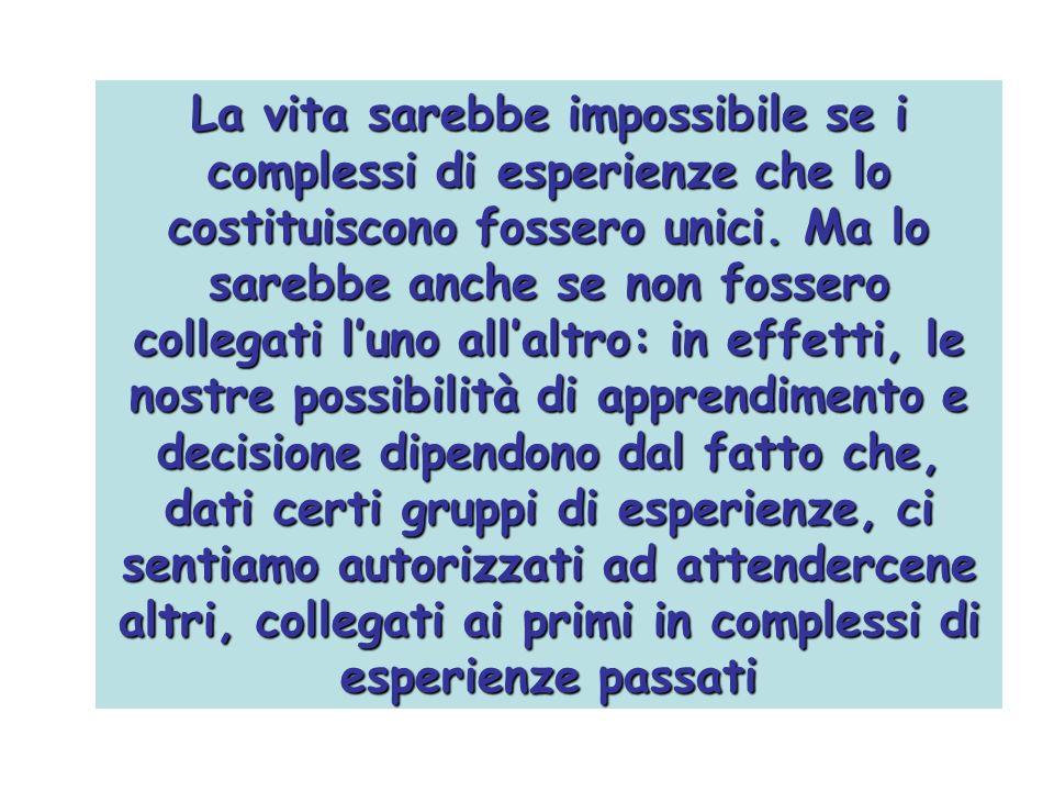 La vita sarebbe impossibile se i complessi di esperienze che lo costituiscono fossero unici. Ma lo sarebbe anche se non fossero collegati luno allaltr