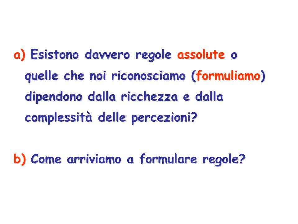 a) Esistono davvero regole assolute o quelle che noi riconosciamo (formuliamo) dipendono dalla ricchezza e dalla complessità delle percezioni? b) Come