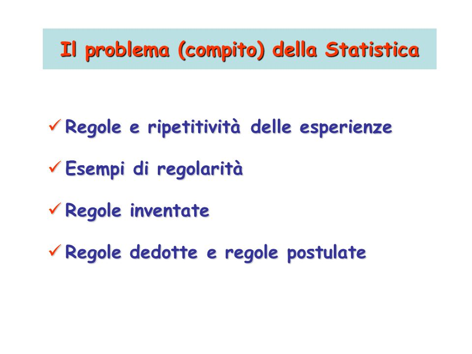 Il problema (compito) della Statistica Regole e ripetitività delle esperienze Regole e ripetitività delle esperienze Esempi di regolarità Esempi di re
