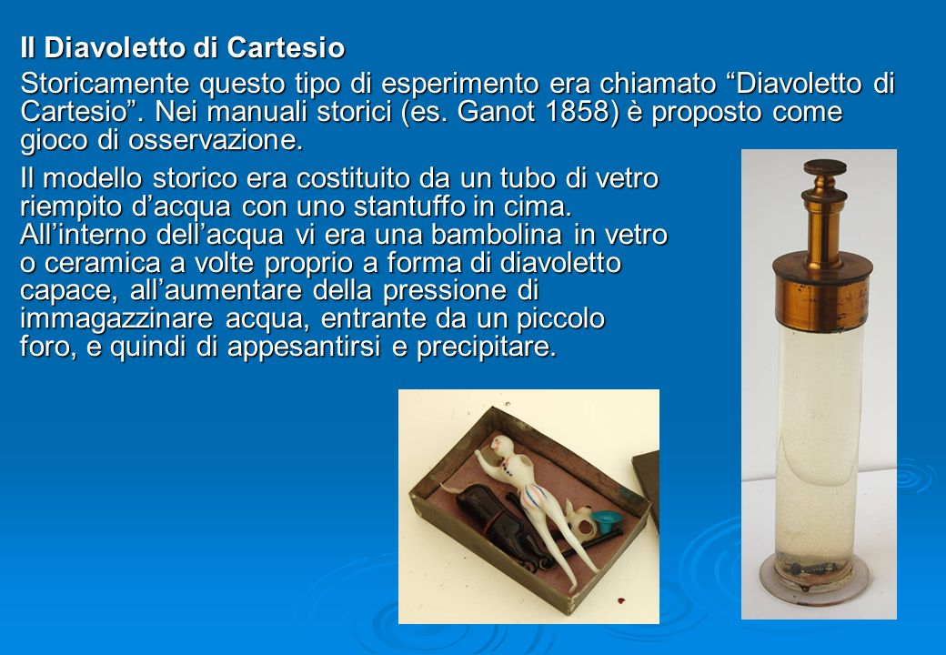 Il Diavoletto di Cartesio Storicamente questo tipo di esperimento era chiamato Diavoletto di Cartesio. Nei manuali storici (es. Ganot 1858) è proposto