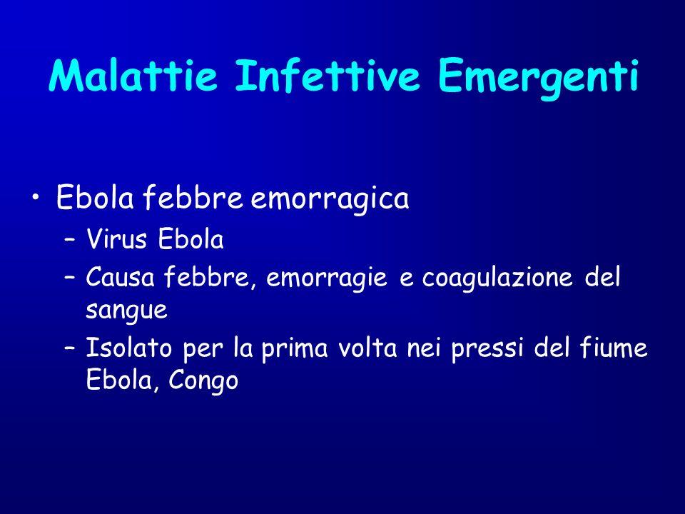 Ebola febbre emorragica –Virus Ebola –Causa febbre, emorragie e coagulazione del sangue –Isolato per la prima volta nei pressi del fiume Ebola, Congo