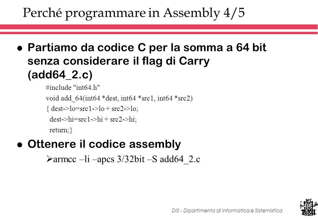 DIS - Dipartimento di Informatica e Sistemistica Perché programmare in Assembly 4/5 l Partiamo da codice C per la somma a 64 bit senza considerare il flag di Carry (add64_2.c) #include int64.h void add_64(int64 *dest, int64 *src1, int64 *src2) { dest->lo=src1->lo + src2->lo; dest->hi=src1->hi + src2->hi; return;} l Ottenere il codice assembly armcc –li –apcs 3/32bit –S add64_2.c