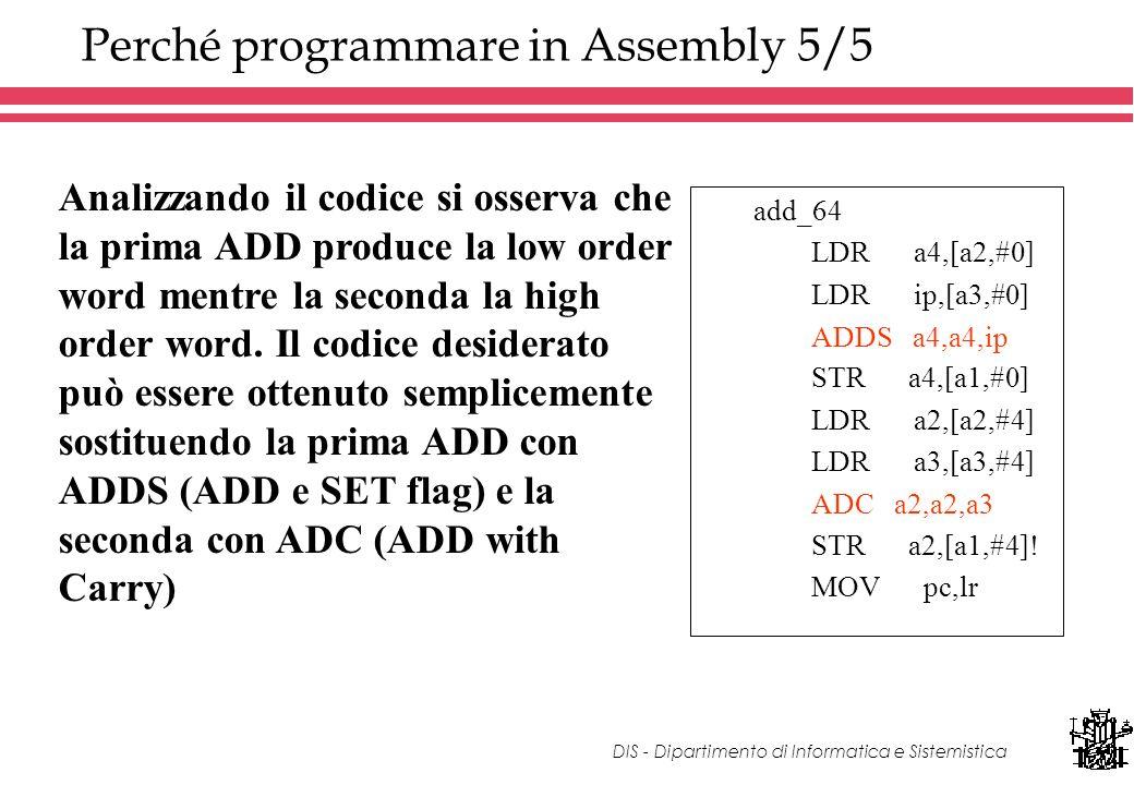 DIS - Dipartimento di Informatica e Sistemistica Perché programmare in Assembly 5/5 add_64 LDR a4,[a2,#0] LDR ip,[a3,#0] ADD a4,a4,ip STR a4,[a1,#0] LDR a2,[a2,#4] LDR a3,[a3,#4] ADD a2,a2,a3 STR a2,[a1,#4].