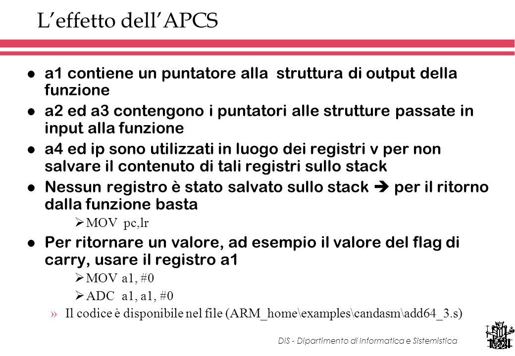 DIS - Dipartimento di Informatica e Sistemistica Leffetto dellAPCS l a1 contiene un puntatore alla struttura di output della funzione l a2 ed a3 contengono i puntatori alle strutture passate in input alla funzione l a4 ed ip sono utilizzati in luogo dei registri v per non salvare il contenuto di tali registri sullo stack l Nessun registro è stato salvato sullo stack per il ritorno dalla funzione basta MOV pc,lr l Per ritornare un valore, ad esempio il valore del flag di carry, usare il registro a1 MOVa1, #0 ADCa1, a1, #0 »Il codice è disponibile nel file (ARM_home\examples\candasm\add64_3.s)