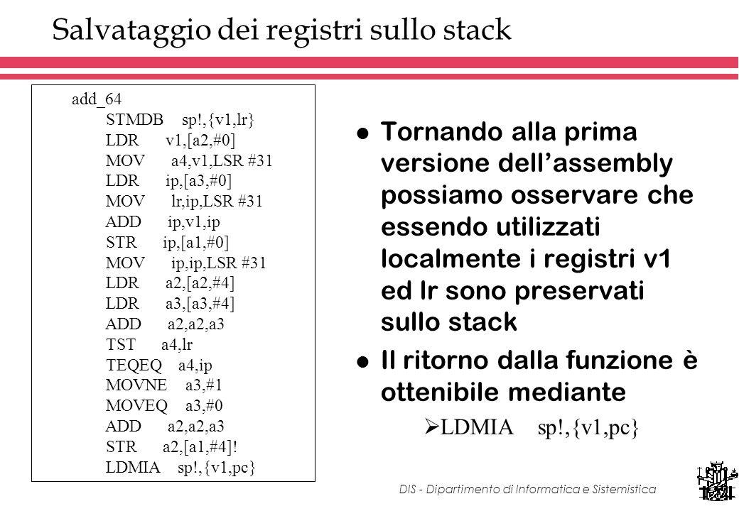 DIS - Dipartimento di Informatica e Sistemistica Salvataggio dei registri sullo stack l Tornando alla prima versione dellassembly possiamo osservare che essendo utilizzati localmente i registri v1 ed lr sono preservati sullo stack l Il ritorno dalla funzione è ottenibile mediante LDMIA sp!,{v1,pc} add_64 STMDB sp!,{v1,lr} LDR v1,[a2,#0] MOV a4,v1,LSR #31 LDR ip,[a3,#0] MOV lr,ip,LSR #31 ADD ip,v1,ip STR ip,[a1,#0] MOV ip,ip,LSR #31 LDR a2,[a2,#4] LDR a3,[a3,#4] ADD a2,a2,a3 TST a4,lr TEQEQ a4,ip MOVNE a3,#1 MOVEQ a3,#0 ADD a2,a2,a3 STR a2,[a1,#4].