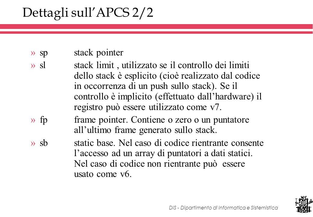 DIS - Dipartimento di Informatica e Sistemistica Dettagli sullAPCS 2/2 »spstack pointer »slstack limit, utilizzato se il controllo dei limiti dello stack è esplicito (cioè realizzato dal codice in occorrenza di un push sullo stack).