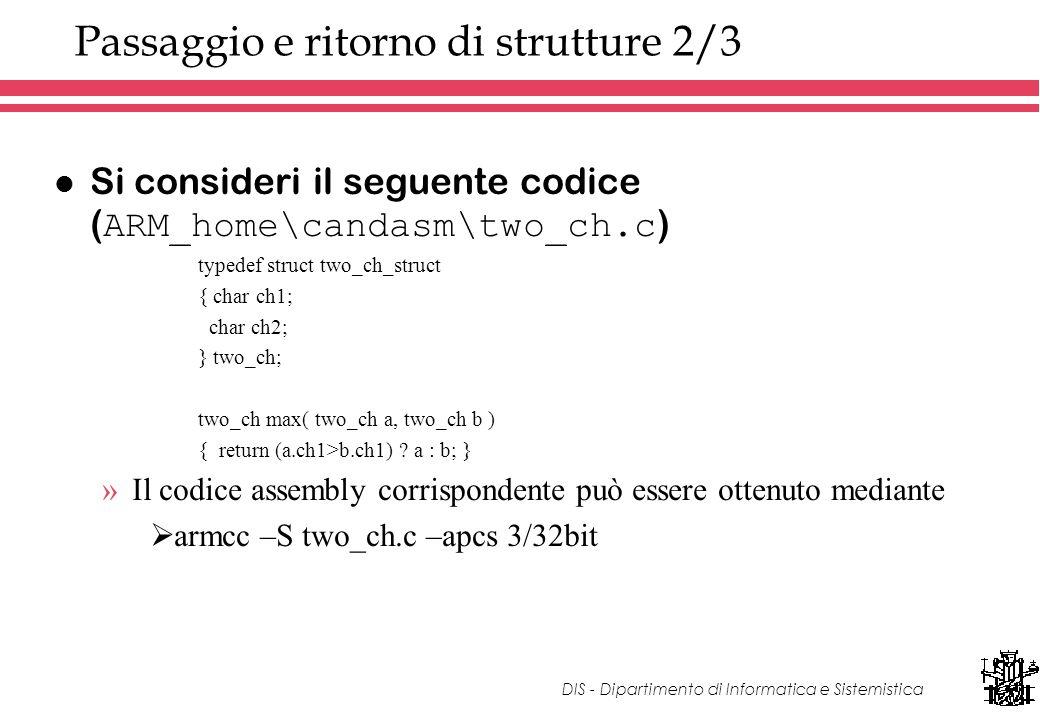 DIS - Dipartimento di Informatica e Sistemistica Passaggio e ritorno di strutture 2/3 Si consideri il seguente codice ( ARM_home\candasm\two_ch.c ) typedef struct two_ch_struct { char ch1; char ch2; } two_ch; two_ch max( two_ch a, two_ch b ) { return (a.ch1>b.ch1) .