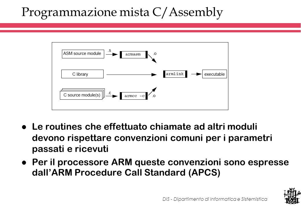 DIS - Dipartimento di Informatica e Sistemistica Programmazione mista C/Assembly l Le routines che effettuato chiamate ad altri moduli devono rispettare convenzioni comuni per i parametri passati e ricevuti l Per il processore ARM queste convenzioni sono espresse dallARM Procedure Call Standard (APCS)