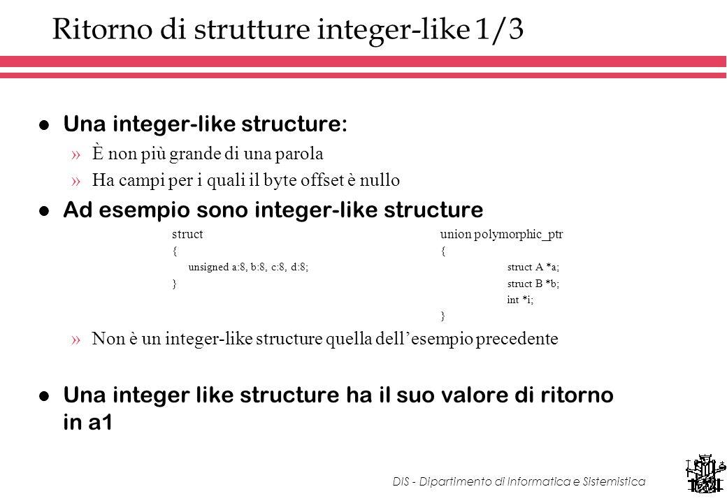 DIS - Dipartimento di Informatica e Sistemistica Ritorno di strutture integer-like 1/3 l Una integer-like structure: »È non più grande di una parola »Ha campi per i quali il byte offset è nullo l Ad esempio sono integer-like structure structunion polymorphic_ptr{ unsigned a:8, b:8, c:8, d:8; struct A *a; } struct B *b; int *i; } »Non è un integer-like structure quella dellesempio precedente l Una integer like structure ha il suo valore di ritorno in a1