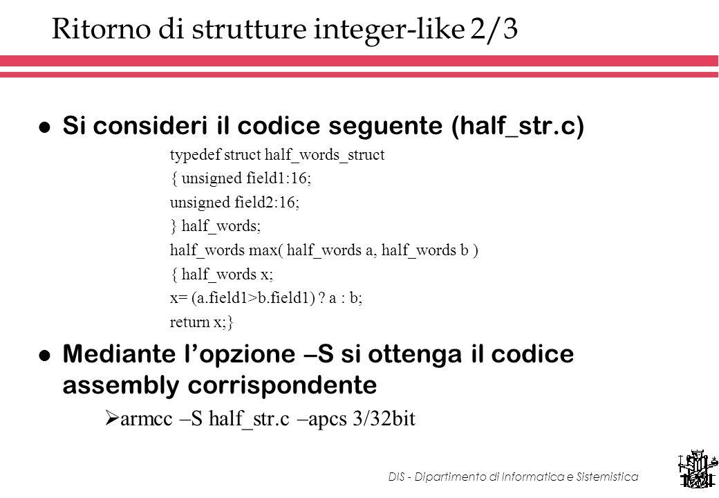 DIS - Dipartimento di Informatica e Sistemistica Ritorno di strutture integer-like 2/3 l Si consideri il codice seguente (half_str.c) typedef struct half_words_struct { unsigned field1:16; unsigned field2:16; } half_words; half_words max( half_words a, half_words b ) { half_words x; x= (a.field1>b.field1) .